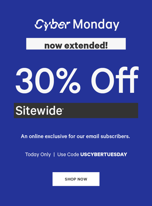 Cyber Monday now extended! 30% off sitewide*. An online exclusive for our email subscribers. Today only. Use code USCYBERTUESDAY. SHOP NOW.