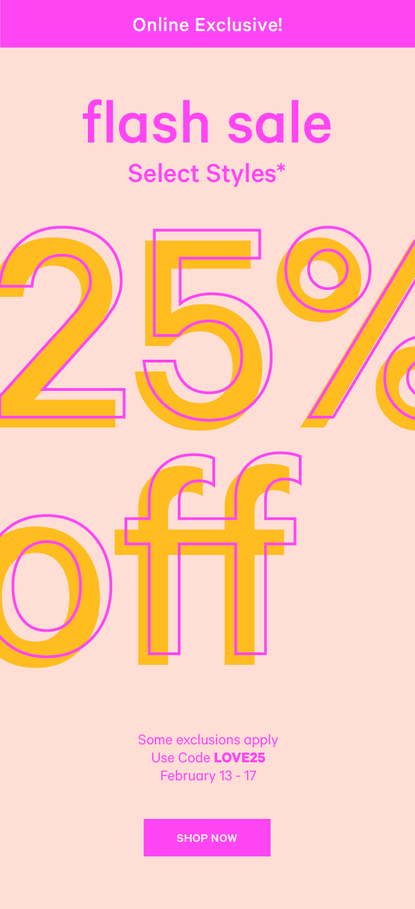 Online exclusive! Flash Sale sitewide*. 25% off. Exclusive sleepwear and clearance. Use code LOVE25. February 13-17. SHOP NOW.